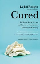 Cured: The Remarkable Science and Stories of Spontaneous Healing and Recovery