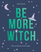 Be More Witch: How to Find Your Inner Magic