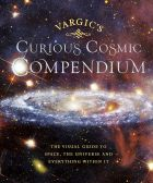 Vargic's Curious Cosmic Compendium: Space, the Universe and Everything Within It